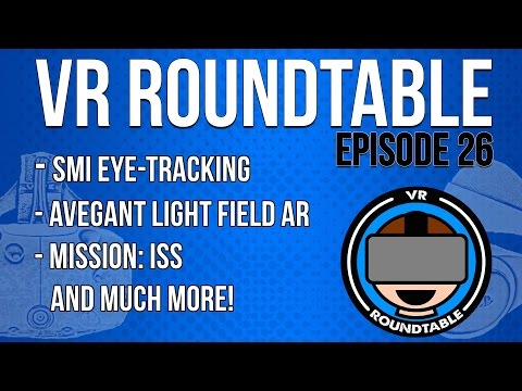 VR Roundtable - Episode 26 (SMI Eye Tracking, Avegant Light Field AR, Mission: ISS + More)