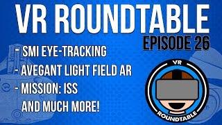 VR Roundtable - Episode 26 (SMI Eye Tracking, Avegant Light Field AR, Mission: ISS + More)