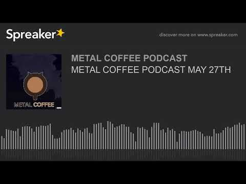 METAL COFFEE PODCAST MAY 27TH