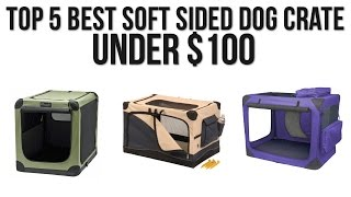 Top 5 Best Soft Sided Dog Crate under $100