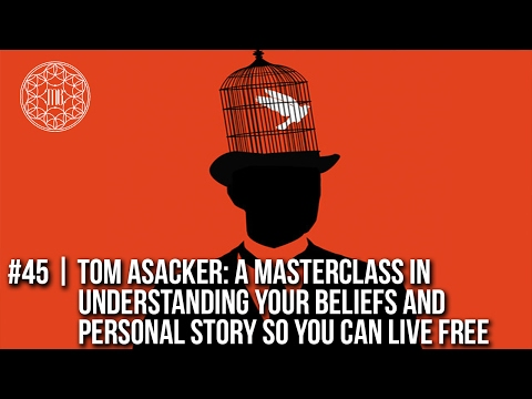 45 Tom Asacker: A Master Class in Understanding Your Beliefs and Personal Story So You Can Live Free