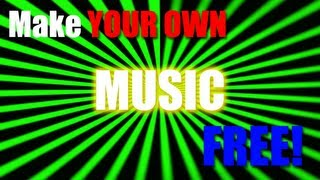Make YOUR OWN music for FREE!