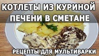 Рецепты блюд. Котлеты из куриной печени тушеные в сметане простой рецепт для мультиварки