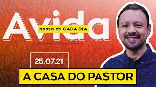 A CASA DO PASTOR / A Vida Nossa de Cada Dia - 25/07/21