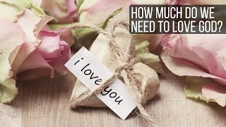 How Much Do We Need To Love God?