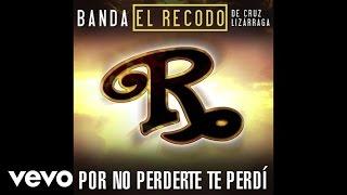 Banda El Recodo De Cruz Lizárraga - Por No Perderte Te Perdí (Audio)