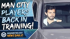Man City Players Back In Training! | MAN CITY NEWS DAILY