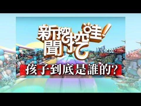 新聞挖挖哇:孩子到底是誰的 20180626 鄧惠文 許常德 導演陳慧翎 黃大米