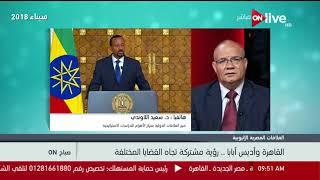 صباح ON - التفاصيل الكاملة لزيارة آبي أحمد رئيس الوزراء الإثيوبي للقاهرة .. د. سعيد اللاوندي
