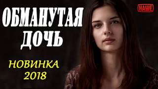 ПРЕМЬЕРА 2018  ОБМАНУТАЯ ДОЧЬ Русские мелодрамы 2018