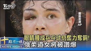 眼睛腫成乒乓球仍奮力奪銅! 俄柔道女將被讚爆 十點不一樣20210730