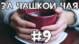 За Чашкой Чая #9