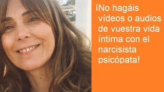 ¡No hagáis vídeos o audios de vuestra vida íntima con el narcisista psicópata!