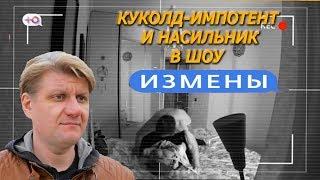 """ИМПОТЕНТ И НАСИЛЬНИК В ШОУ """"ИЗМЕНЫ"""""""