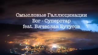 Смысловые Галлюцинации ft. Вячеслав Бутусов - Бог Суперстар