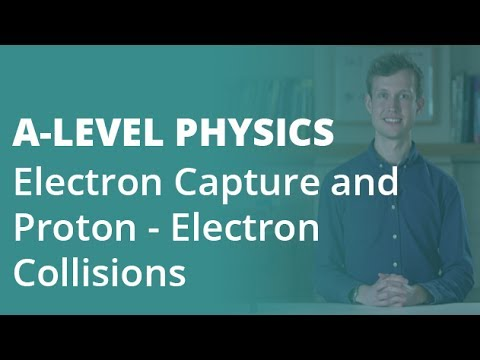 Electron Capture & Proton - Electron Collisions | A-level Physics | AQA, OCR, Edexcel
