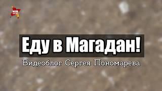 Видеоблог Сергея Пономарева: Еду в Магадан!