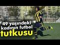 49 Yaşındaki Kadının Futbol Tutkusu