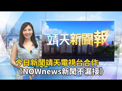 今日新聞靖天電視台合作 《NOWnews新聞不漏接》掌握最新時事