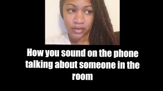 how you sound on the phone talking about someone in the room