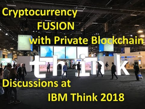 Let's talk cryptocurrency and blockchain private tech fusion - IBM Think 2018 Recap