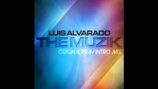 LUIS ALVARADO - THE MUZIK (ORIGINAL PRAY INTRO MIX)