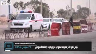 مصر العربية |  تونس تعيد فتح معابرها الحدودية مع ليبيا بعد إغلاقها لأسبوعين