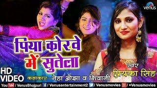 Priyanka Singh - पिया कोरवे में सुतेला ( VIDEO SONG ) - Piya Korwe Mein Sutela | Bhojpuri Hit Song