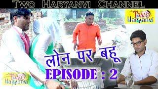 लोन पर बहु | Episode-2 | कॉमेडी चोटी आले की # TWO HARYANVI #