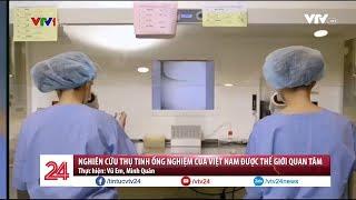 Nghiên cứu thụ tinh ống nghiệm của Việt Nam được thế giới quan tâm | VTV24