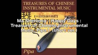 Ma Sheniong - Happy Days: Treasures Of Chinese Instrumental Music, Pipa 1 (short ver.)
