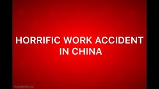 HORRIFIC WORK ACCIDENT IN CHINA