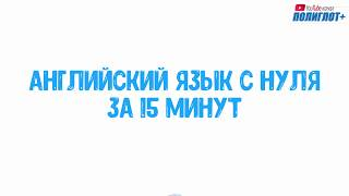 АНГЛИЙСКИЙ ЯЗЫК С НУЛЯ ЗА 15 МИНУТ