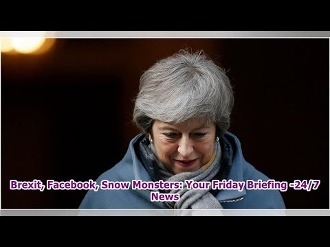 Brexit, Facebook, Snow Monsters: Your Friday Briefing -24/7 News Mp3