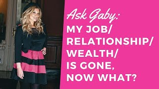 My job/relationship/wealth is gone... NOW WHAT?