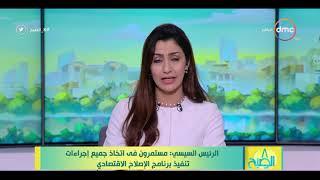 8 الصبح - الرئيس السيسي : مستمرون في اتخاذ جميع إجراءات تنفيذ برنامج الإصلاح الاقتصادي