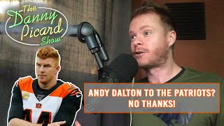 If Belichick replaces Tom Brady with Andy Dalton, I'm done with the Patriots - The Danny Picard Show