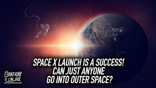 Space X Launch Is A Success! Can Just Anyone Go Into Outer Space?