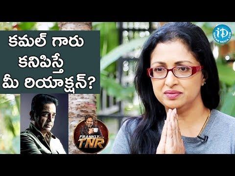 కమల్ గారు కనిపిస్తే మీ రియాక్షన్ ? - Gautami || Frankly With TNR || Talking Movies With IDream