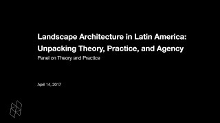 Landscape Architecture in Latin America: Unpacking Theory, Practice, and Agency, Panel 1