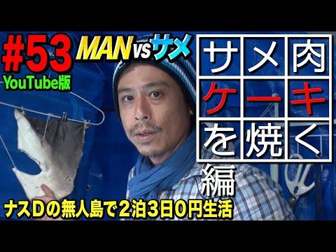 【#53】ナスDの無人島で2泊3日0円生活 MAN vsサメ⑲ サメ肉ケーキを焼く編/Crazy D's Survival: Man vs Shark/Baking Shark Meat Cake