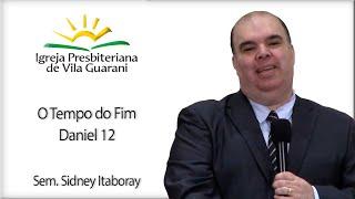 O Tempo do Fim - Daniel 12   Sem. Sidney Itaboray