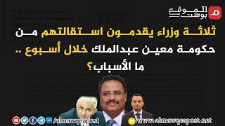 شاهد.. ثلاثة وزراء يقدمون استقالتهم من حكومة معين عبدالملك خلال أسبوع .. ما الأسباب؟