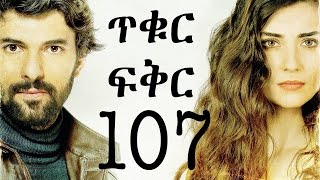 Tikur Fikir Part 107 / ጥቁር ፍቅር ክፍል 107