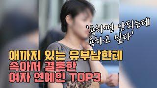 애까지 있는 유부남한테 속아서 결혼한 여자 연예인 TOP3