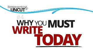 Why You MUST Write TODAY (Screenwriting Uncut #4)