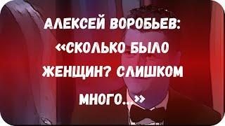 Алексей Воробьев: «Сколько было женщин? Слишком много…»