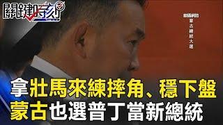 拿壯馬來練摔角、穩下盤 蒙古也選出一個「普丁」當新總統! 關鍵時刻 20170710-5 朱學恒 劉燦榮 黃世聰