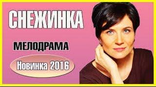 Новый фильм 2017,,СНЕЖИНКА,,Фильм 2016 HD,Мелодрама 2016 новинка!!!,
