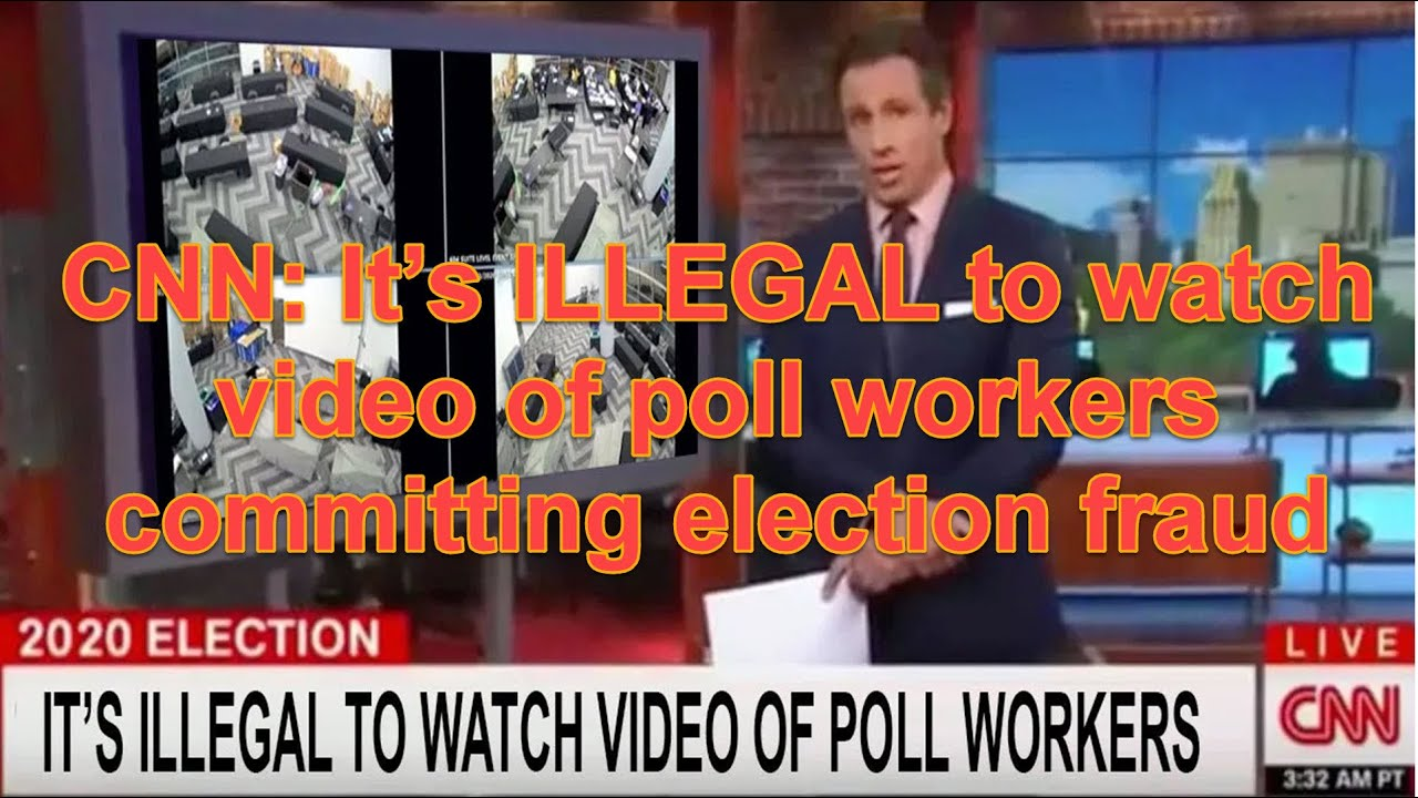 CNN: It's ILLEGAL to watch video of poll workers committing election fraud